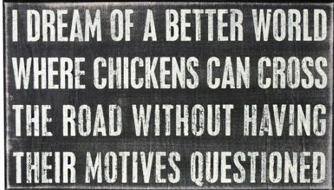 I-Dream-Of-A-Better-World-Where-Chickens-Can-Cross-The-Road